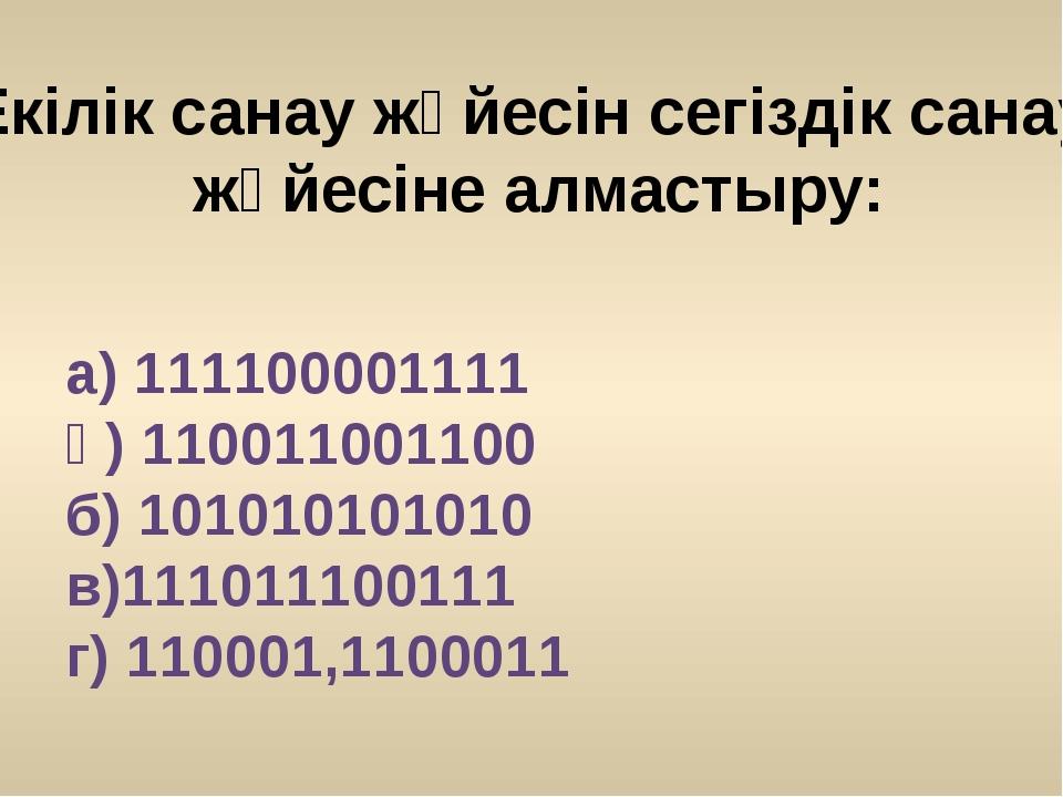 а) 111100001111 ә) 110011001100 б) 101010101010 в)111011100111 г) 110001,1100...