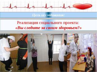 Реализация социального проекта: «Вы следите за своим здоровьем?» Цель исследо