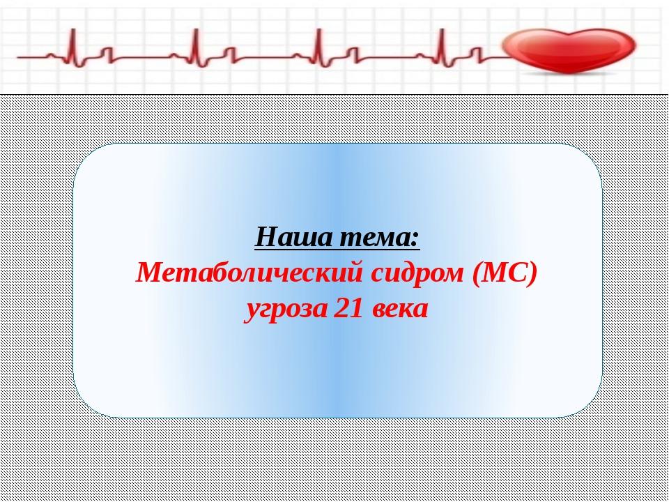Наша тема: Метаболический сидром (МС) угроза 21 века