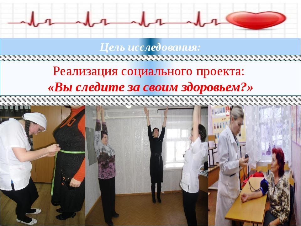 Реализация социального проекта: «Вы следите за своим здоровьем?» Цель исследо...