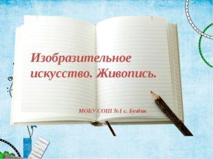 Изобразительное искусство. Живопись. МОБУ СОШ №1 с. Буздяк