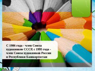 С 1986 года - член Союза художников СССР, с 1995 года - член Союза художников