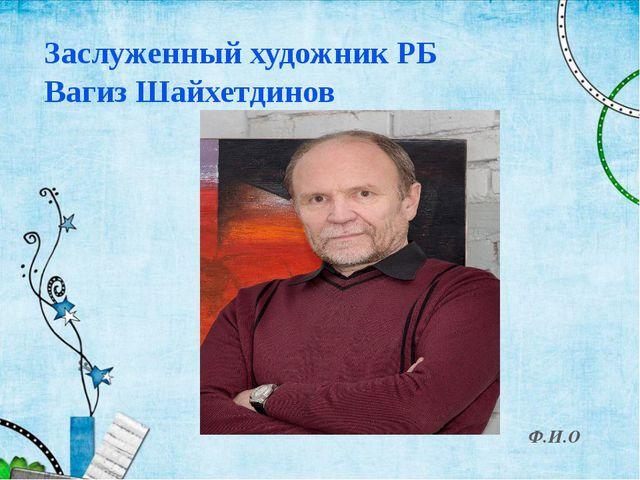 Заслуженный художник РБ Вагиз Шайхетдинов Ф.И.О
