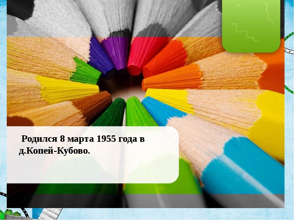 Родился 8 марта 1955 года в д.Копей-Кубово.