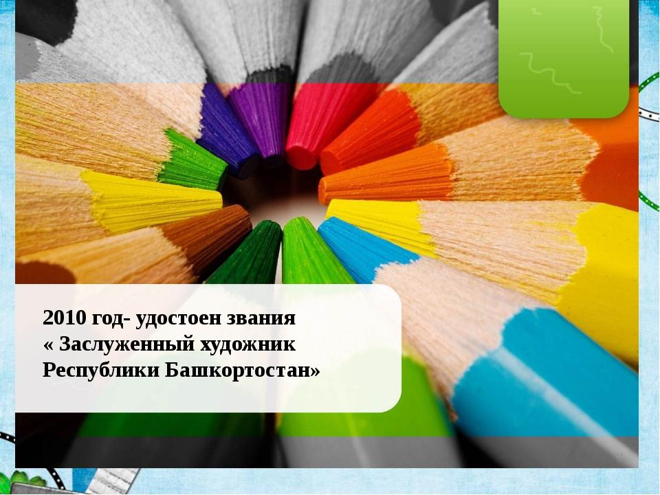2010 год- удостоен звания « Заслуженный художник Республики Башкортостан»