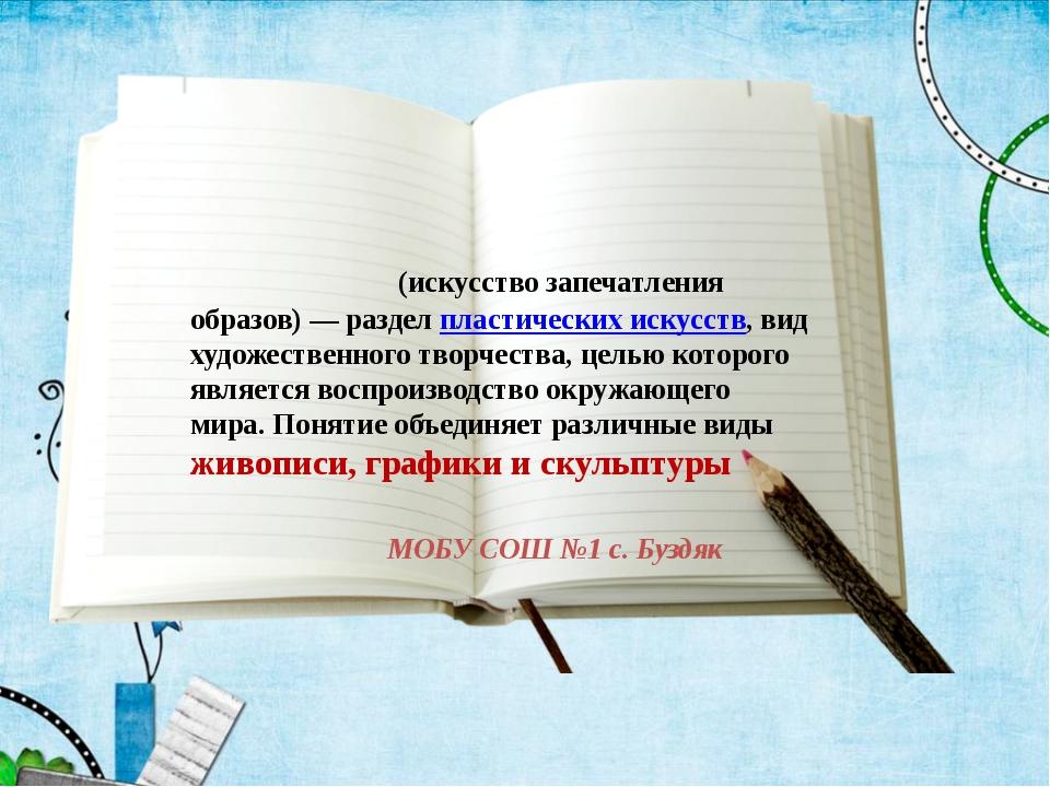 МОБУ СОШ №1 с. Буздяк Изобрази́тельное иску́сство(искусство запечатления об...
