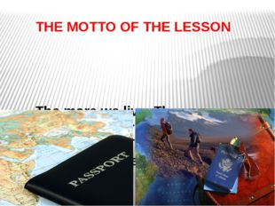 THE MOTTO OF THE LESSON The more we live. The more we travel. The more we tra
