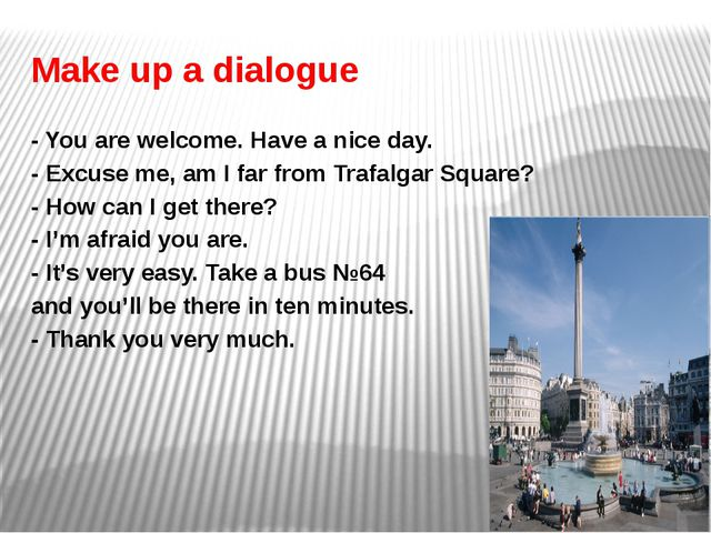 Make up a dialogue - You are welcome. Have a nice day. - Excuse me, am I far...