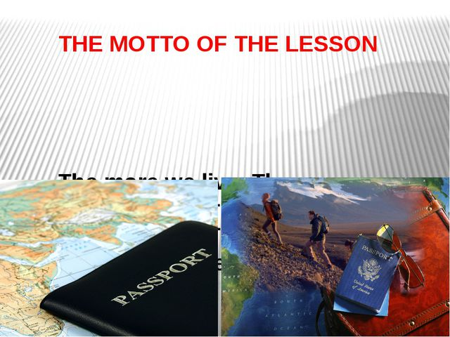 THE MOTTO OF THE LESSON The more we live. The more we travel. The more we tra...