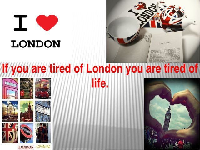 If you are tired of London you are tired of life.