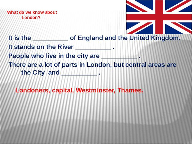 What do we know about London? It is the __________ of England and the United...