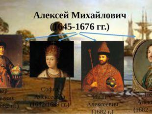 Алексей Михайлович (1645-1676 гг.) Федор Алексеевич (1676-1682 гг.) Софья Але