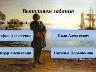 Выполняем задания Кто были эти люди? Софья Алексеевна Федор Алексеевич Наталь