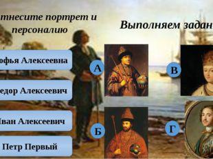 Выполняем задания Соотнесите портрет и персоналию Софья Алексеевна Федор Алек