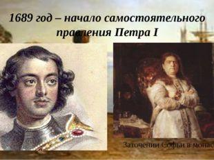 1689 год – начало самостоятельного правления Петра I Заточении Софьи в монаст