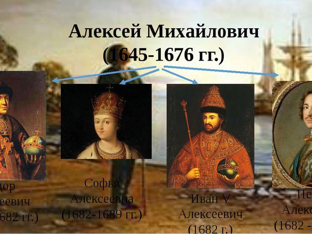 Алексей Михайлович (1645-1676 гг.) Федор Алексеевич (1676-1682 гг.) Софья Але...