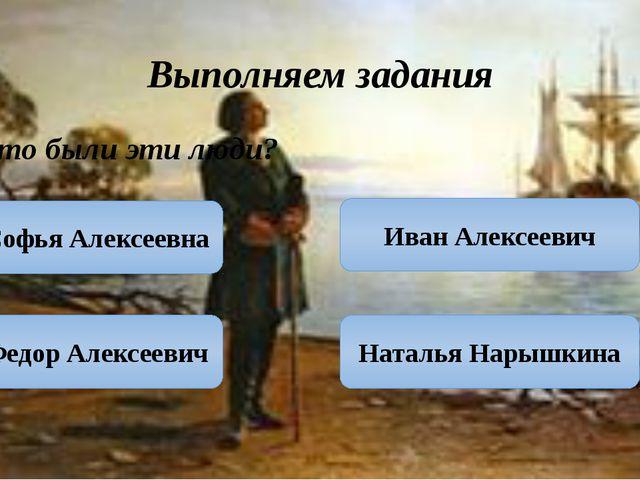 Выполняем задания Кто были эти люди? Софья Алексеевна Федор Алексеевич Наталь...