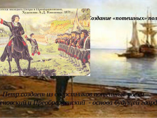 Создание «потешных» полков Петр создает из сверстников потешные полки – Семен...