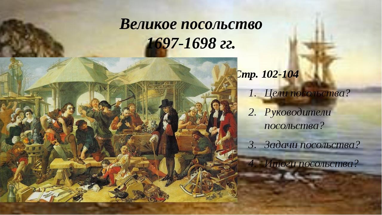 Великое посольство 1697-1698 гг. Стр. 102-104 Цели посольства? Руководители п...