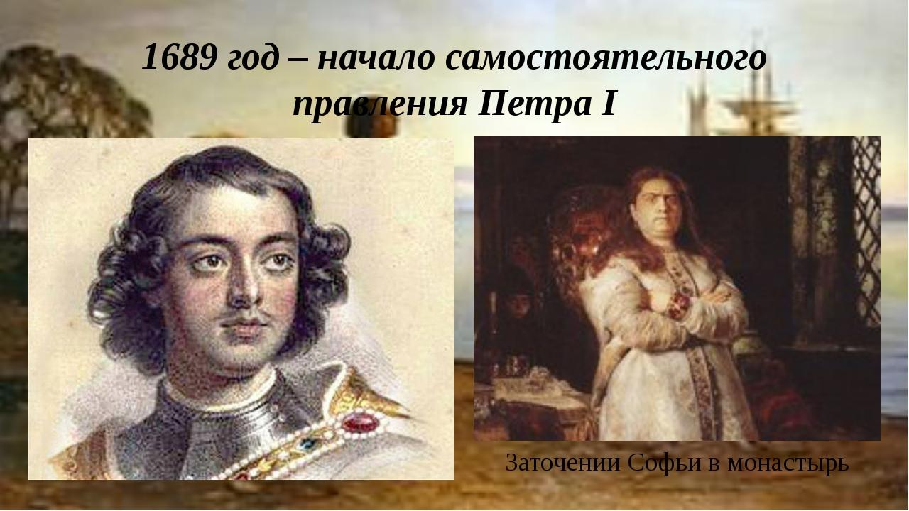 1689 год – начало самостоятельного правления Петра I Заточении Софьи в монаст...