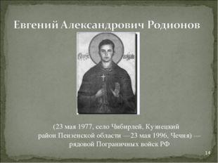 (23 мая1977, селоЧибирлей,Кузнецкий районПензенской области—23 мая1996,