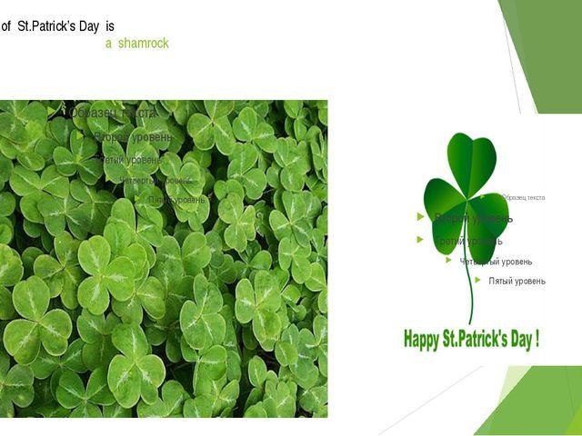The symbol of St.Patrick's Day is a shamrock A shamrock