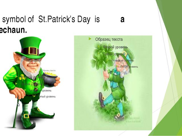 The symbol of St.Patrick's Day is a leprechaun.