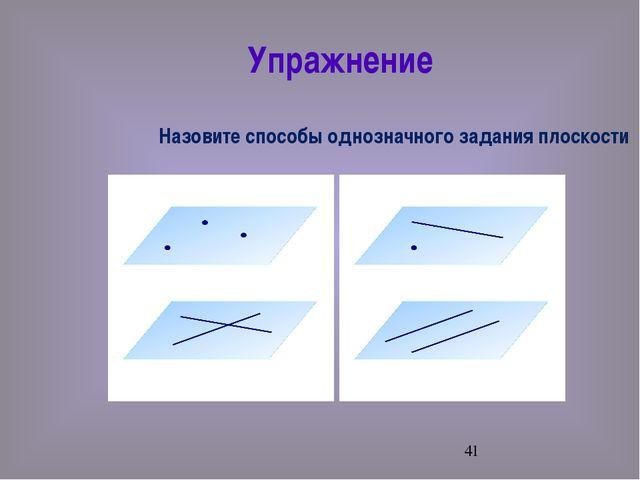 Упражнение Назовите способы однозначного задания плоскости
