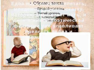 Едва научившись лепетать, младенец слушает сказку, историю ему читает мать, и