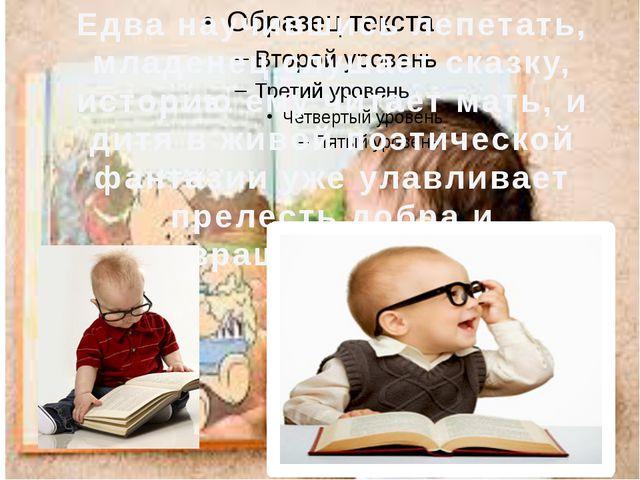 Едва научившись лепетать, младенец слушает сказку, историю ему читает мать, и...