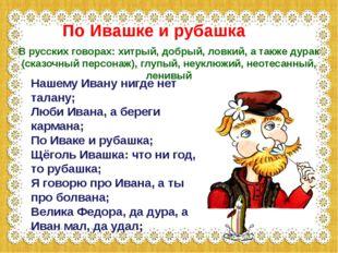 Нашему Ивану нигде нет талану; Люби Ивана, а береги кармана; По Иваке и руба