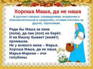 Хороша Маша, да не наша Рада бы Маша за пана (попа), да пан (поп) не берёт. И
