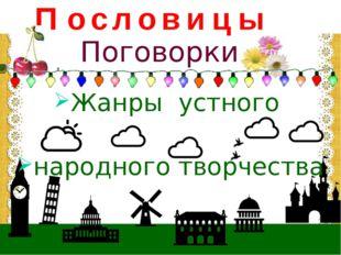 П о с л о в и ц ы Жанры устного народного творчества Поговорки