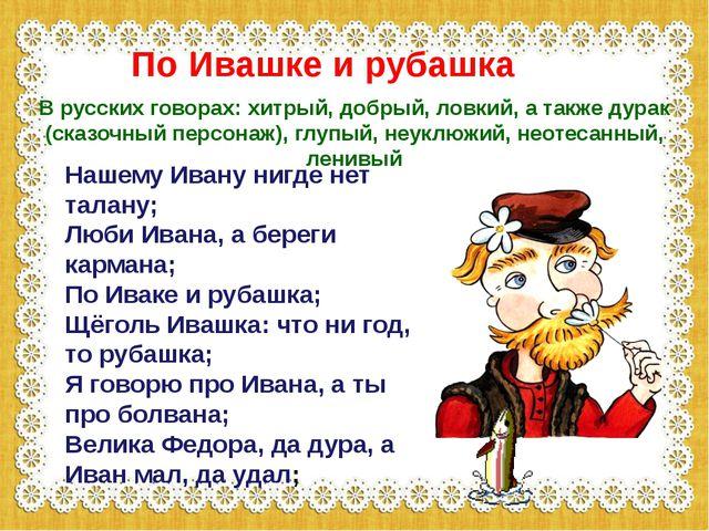 Нашему Ивану нигде нет талану; Люби Ивана, а береги кармана; По Иваке и руба...
