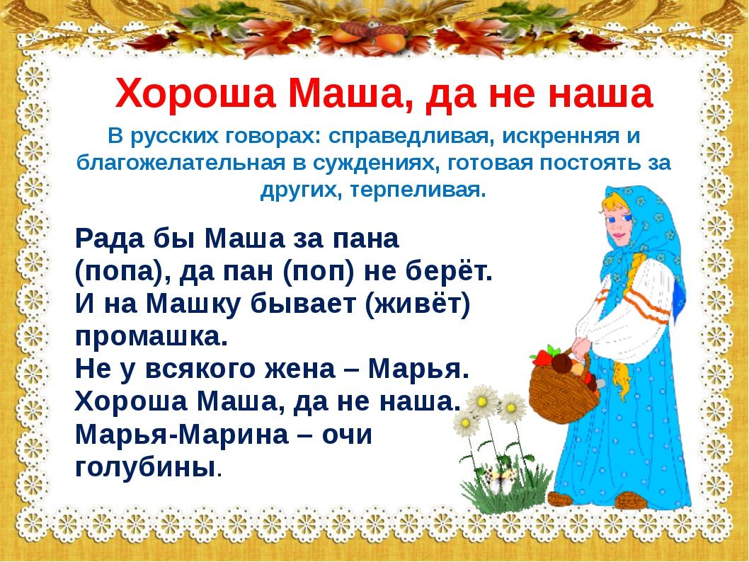 Хороша Маша, да не наша Рада бы Маша за пана (попа), да пан (поп) не берёт. И...