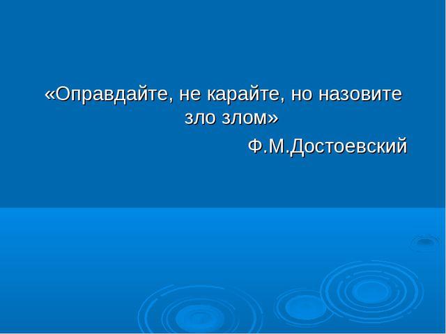 «Оправдайте, не карайте, но назовите зло злом» Ф.М.Достоевский