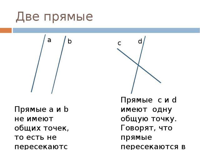 Две прямые a b c d Прямые a и b не имеют общих точек, то есть не пересекаются...