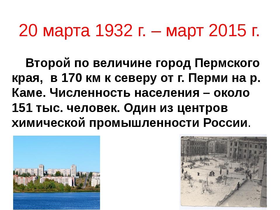 20 марта 1932 г. – март 2015 г. Второй по величине город Пермского края, в 17...