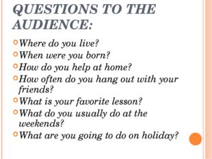 QUESTIONS TO THE AUDIENCE: Where do you live? When were you born? How do you