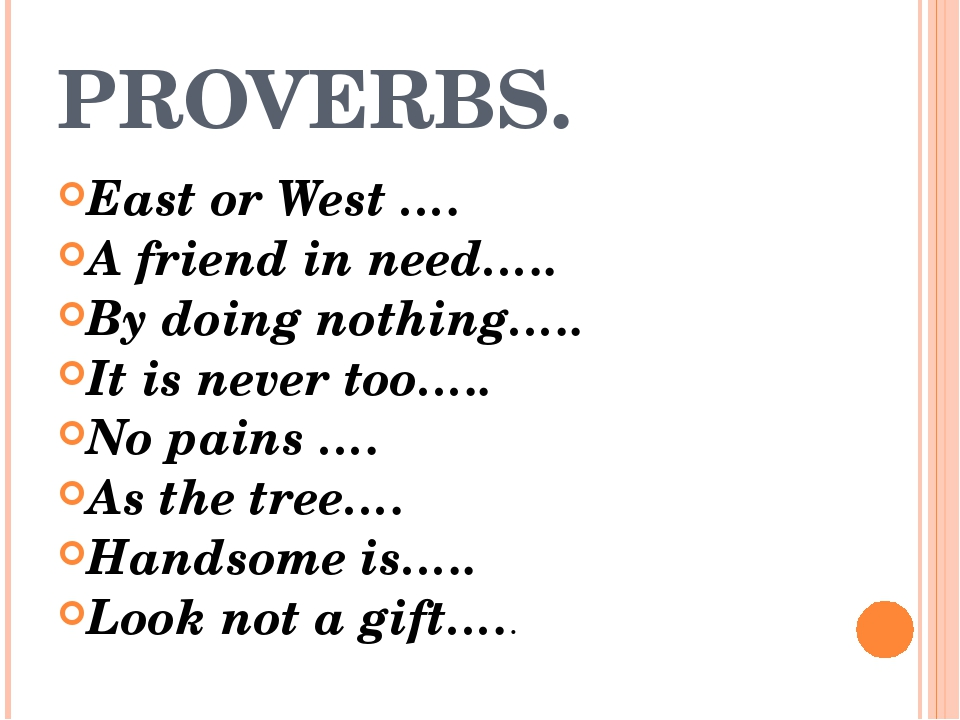 PROVERBS. East or West …. A friend in need….. By doing nothing….. It is never...