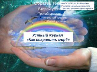 Устный журнал «Как сохранить мир?» МАОУ СОШ № 8 г.Белебея Учитель начальных