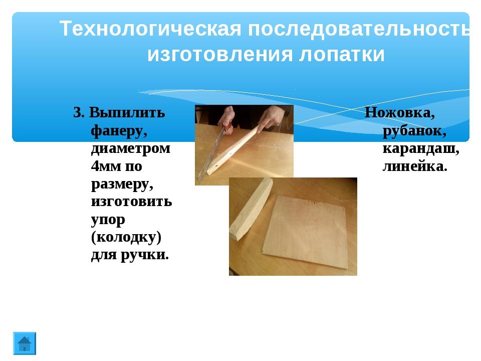 Технологическая последовательность изготовления лопатки 3. Выпилить фанеру, д...