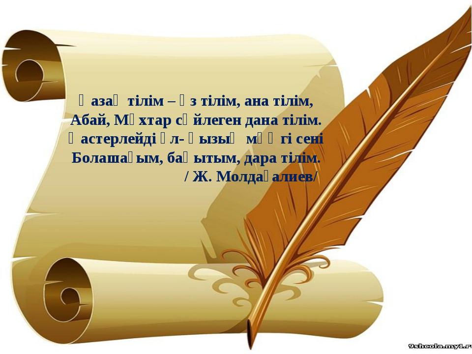 Қазақ тілім – өз тілім, ана тілім, Абай, Мұхтар сөйлеген дана тілім. Қастерле...