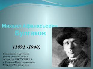 Михаил Афанасьевич Булгаков (1891 -1940) Презентацию подготовила учитель русс