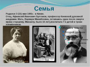 Семья Родился 3 (15) мая 1891г. в Киеве. Отец, Афанасий Иванович Булгаков, пр