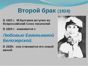 Второй брак (1924) В 1923 г. М.Булгаков вступил во Всероссийский Союз писател