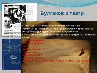 Булгаков и театр В 1926 году МХТ поставил булгаковскую пьесу «Дни Турбиных»(