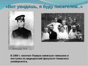 «Вот увидишь, я буду писателем..» В 1909 г. окончил Первую киевскую гимназию