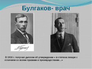 Булгаков- врач В 1916 г. получил диплом об утверждении « в степени лекаря с о
