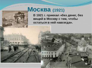 Москва (1921) В 1921 г. приехал «без денег, без вещей в Москву с тем, чтобы о